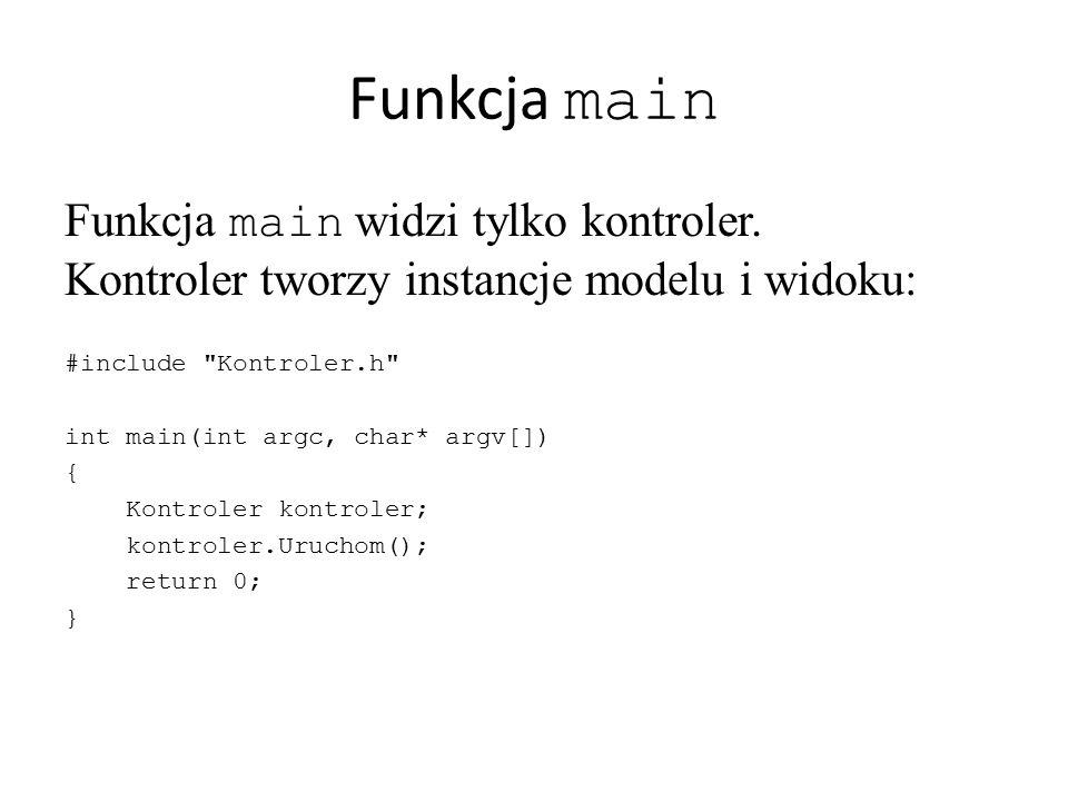 Funkcja main Funkcja main widzi tylko kontroler. Kontroler tworzy instancje modelu i widoku: #include