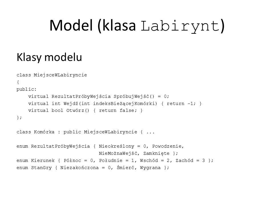 Model (klasa Labirynt ) Klasy modelu class Komórka : public MiejsceWLabiryncie { private: int indeks; MiejsceWLabiryncie* sąsiednieMiejsca[4]; public: Komórka(int indeks); MiejsceWLabiryncie* PobierzMiejscePoStronie(Kierunek kierunek) const; void PowiążZMiejscem(Kierunek kierunek, MiejsceWLabiryncie* miejsce); virtual RezultatPróbyWejścia SpróbujWejść(); virtual int Wejdź(int indeksBieżącejKomórki); int PobierzIndeks(); bool OtwórzDrzwi(Kierunek kierunek); bool OtwórzDrzwi(); };