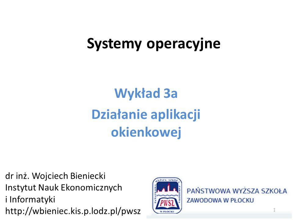 Systemy operacyjne Wykład 3a Działanie aplikacji okienkowej dr inż. Wojciech Bieniecki Instytut Nauk Ekonomicznych i Informatyki http://wbieniec.kis.p