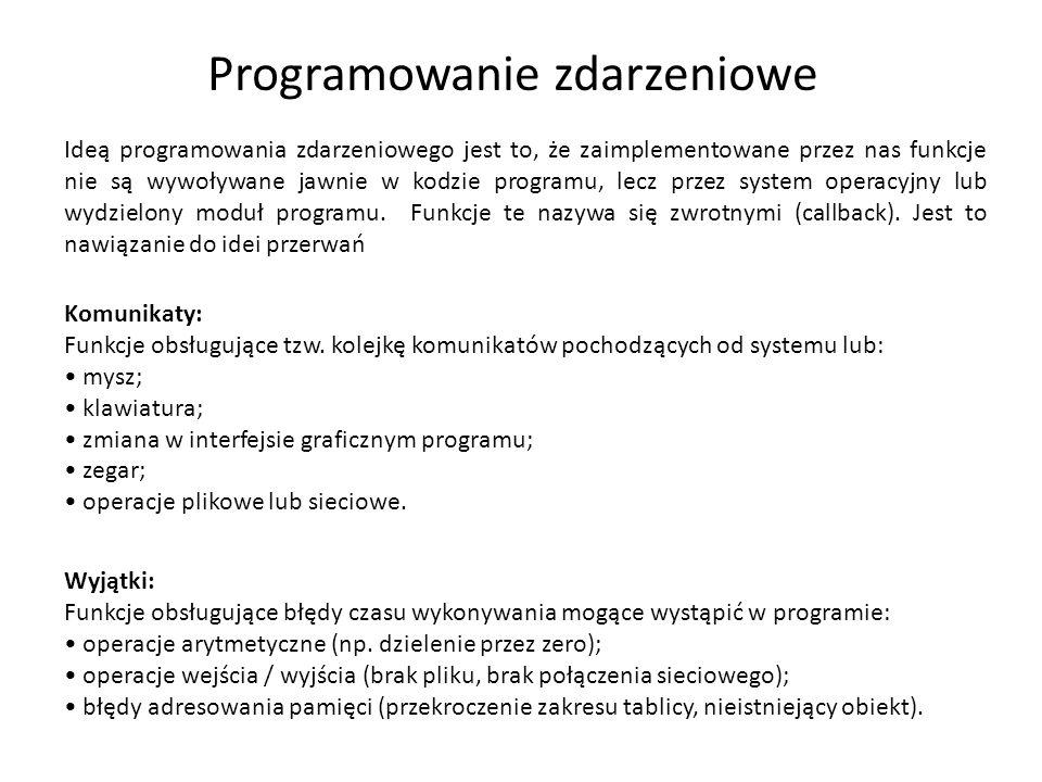 Programowanie zdarzeniowe Ideą programowania zdarzeniowego jest to, że zaimplementowane przez nas funkcje nie są wywoływane jawnie w kodzie programu, lecz przez system operacyjny lub wydzielony moduł programu.