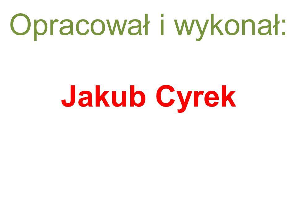 Opracował i wykonał: Jakub Cyrek