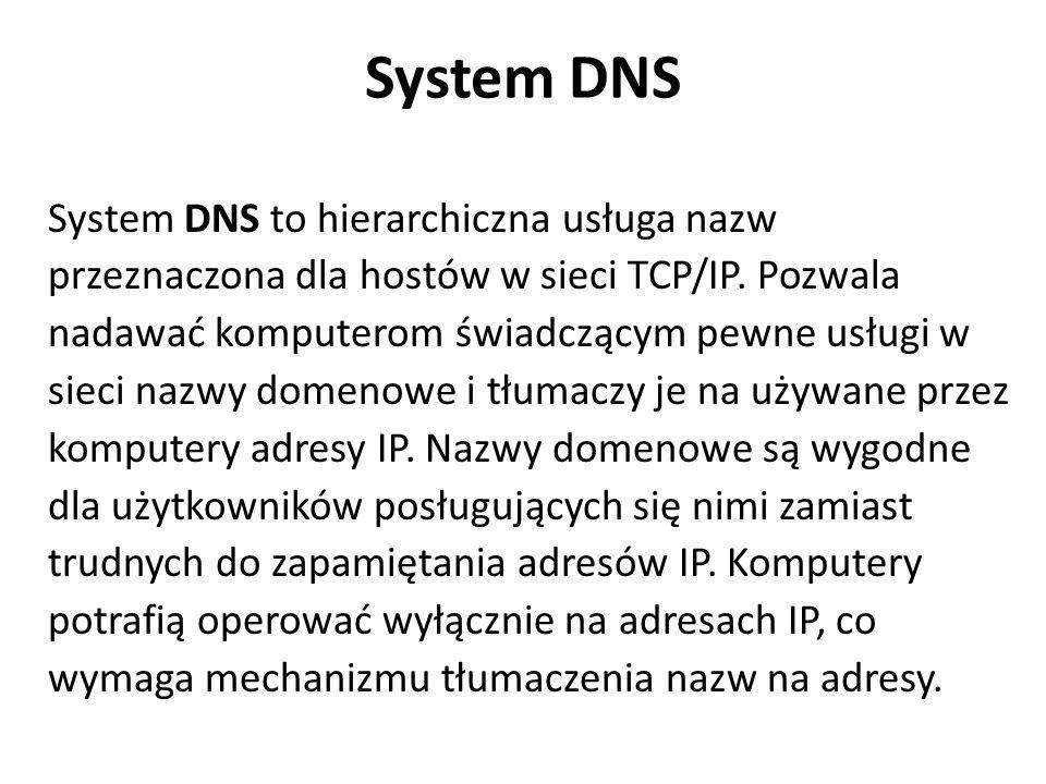 System DNS System DNS to hierarchiczna usługa nazw przeznaczona dla hostów w sieci TCP/IP. Pozwala nadawać komputerom świadczącym pewne usługi w sieci
