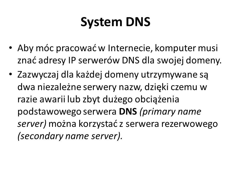 System DNS Aby móc pracować w Internecie, komputer musi znać adresy IP serwerów DNS dla swojej domeny. Zazwyczaj dla każdej domeny utrzymywane są dwa