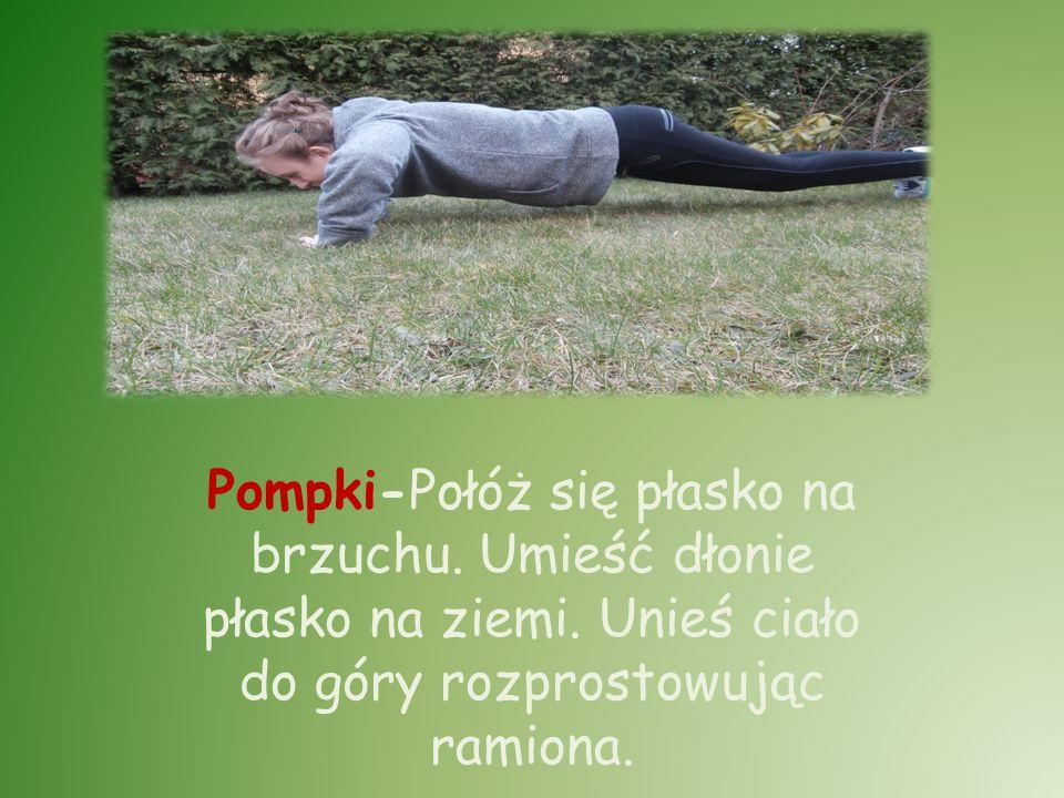 Pompki-Połóż się płasko na brzuchu. Umieść dłonie płasko na ziemi. Unieś ciało do góry rozprostowując ramiona.