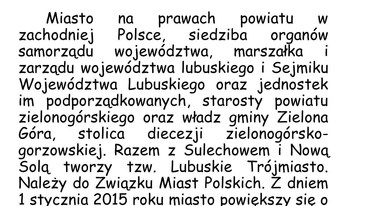 Miasto na prawach powiatu w zachodniej Polsce, siedziba organów samorządu województwa, marszałka i zarządu województwa lubuskiego i Sejmiku Województw