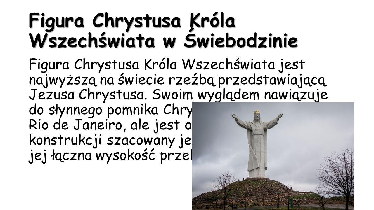 Figura Chrystusa Króla Wszechświata w Świebodzinie Figura Chrystusa Króla Wszechświata jest najwyższą na świecie rzeźbą przedstawiającą Jezusa Chrystu