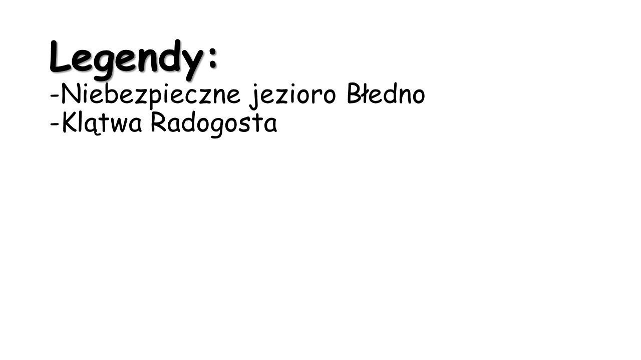 Legendy: Legendy: -Niebezpieczne jezioro Błedno -Klątwa Radogosta
