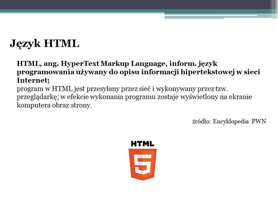 Język HTML HTML, ang. HyperText Markup Language, inform. język programowania używany do opisu informacji hipertekstowej w sieci Internet; program w HT