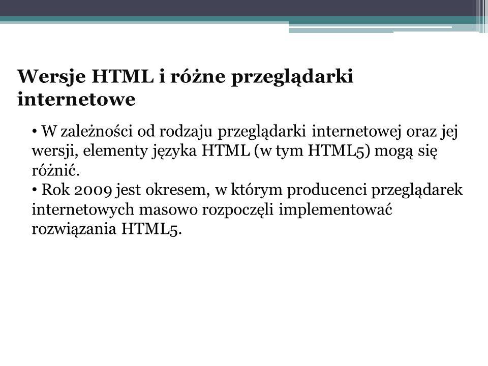 Wersje HTML i różne przeglądarki internetowe W zależności od rodzaju przeglądarki internetowej oraz jej wersji, elementy języka HTML (w tym HTML5) mog