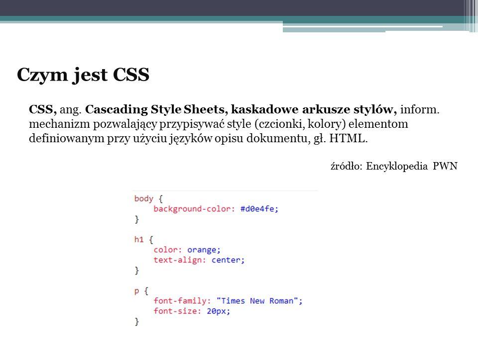 Czym jest CSS CSS, ang. Cascading Style Sheets, kaskadowe arkusze stylów, inform. mechanizm pozwalający przypisywać style (czcionki, kolory) elementom