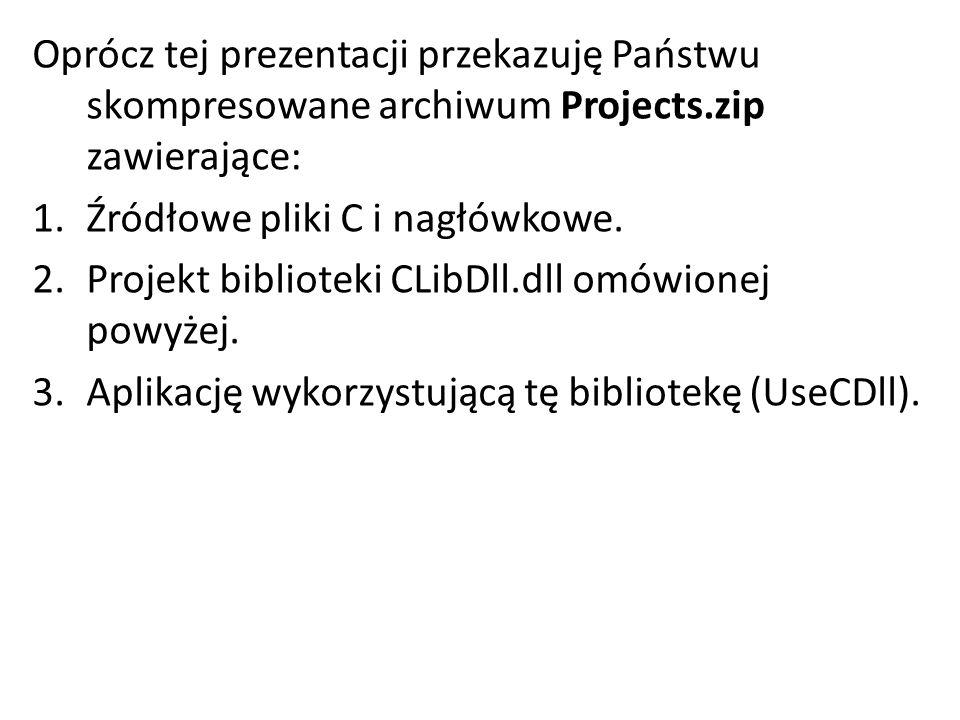 Oprócz tej prezentacji przekazuję Państwu skompresowane archiwum Projects.zip zawierające: 1.Źródłowe pliki C i nagłówkowe. 2.Projekt biblioteki CLibD