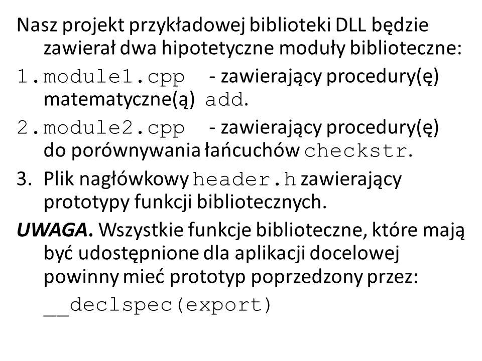 //plik module1.cpp #include header.h extern C { __declspec(dllexport) int add(int a,int b) { return(a+b); } Konieczne jest zamieszczenie funkcji add w obrębie sekcji extern C ponieważ daje to możliwość udostępnienia jej na zasadach public.