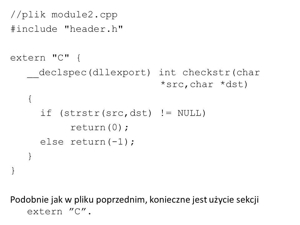 #ifndef HEADER_H #define HEADER_H #include extern C { __declspec(dllexport) int add(int a,int b); __declspec(dllexport) int checkstr(char *src,char *dst); } #else #endif Prototypy funkcji umieszczonych w obrębie sekcji extern C w polikach modułów powinny być umieszczone w obrębie sekcji extern C także w pliku nagłówkowym.
