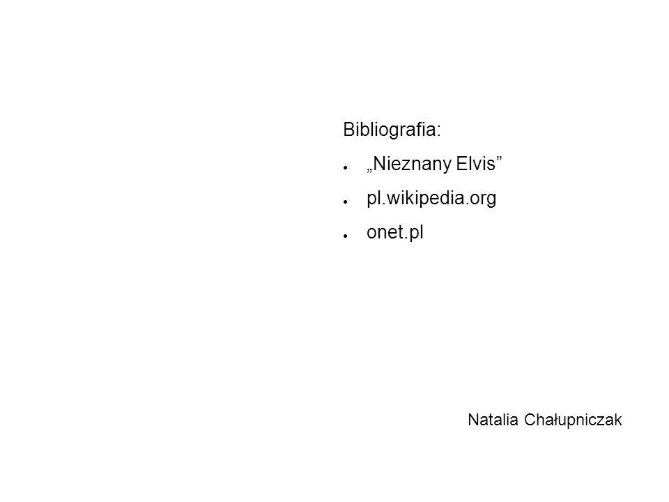 "Bibliografia: ● ""Nieznany Elvis"" ● pl.wikipedia.org ● onet.pl Natalia Chałupniczak"