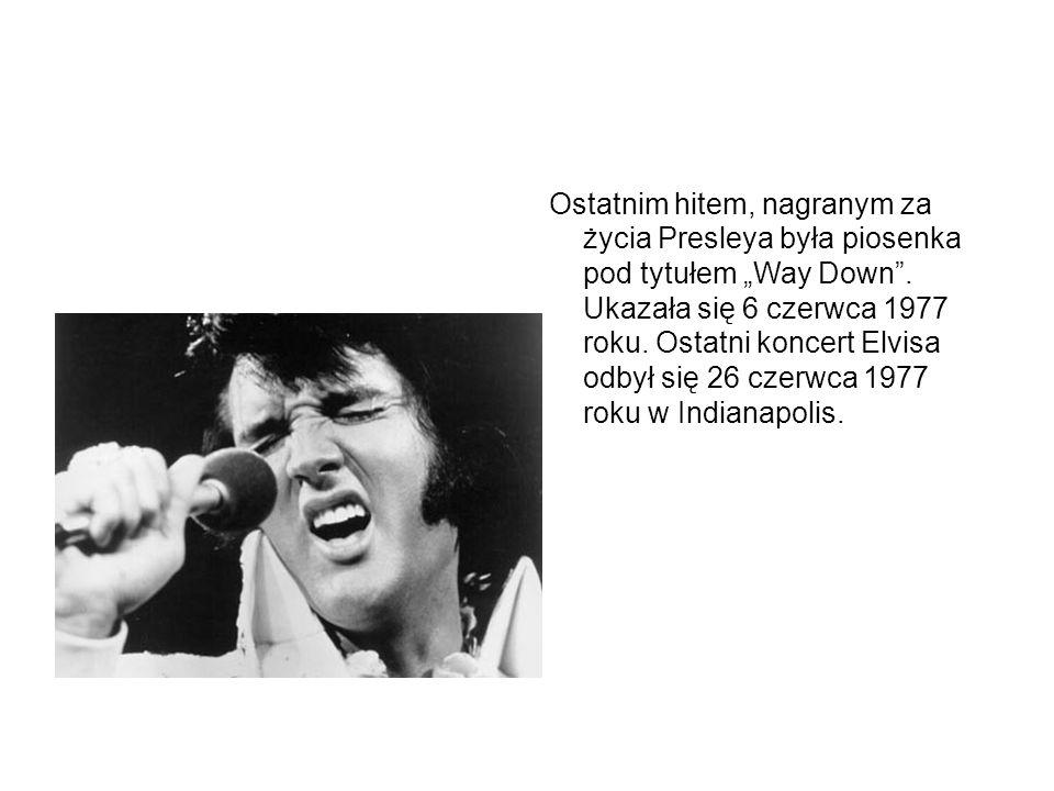 """Ostatnim hitem, nagranym za życia Presleya była piosenka pod tytułem """"Way Down"""". Ukazała się 6 czerwca 1977 roku. Ostatni koncert Elvisa odbył się 26"""
