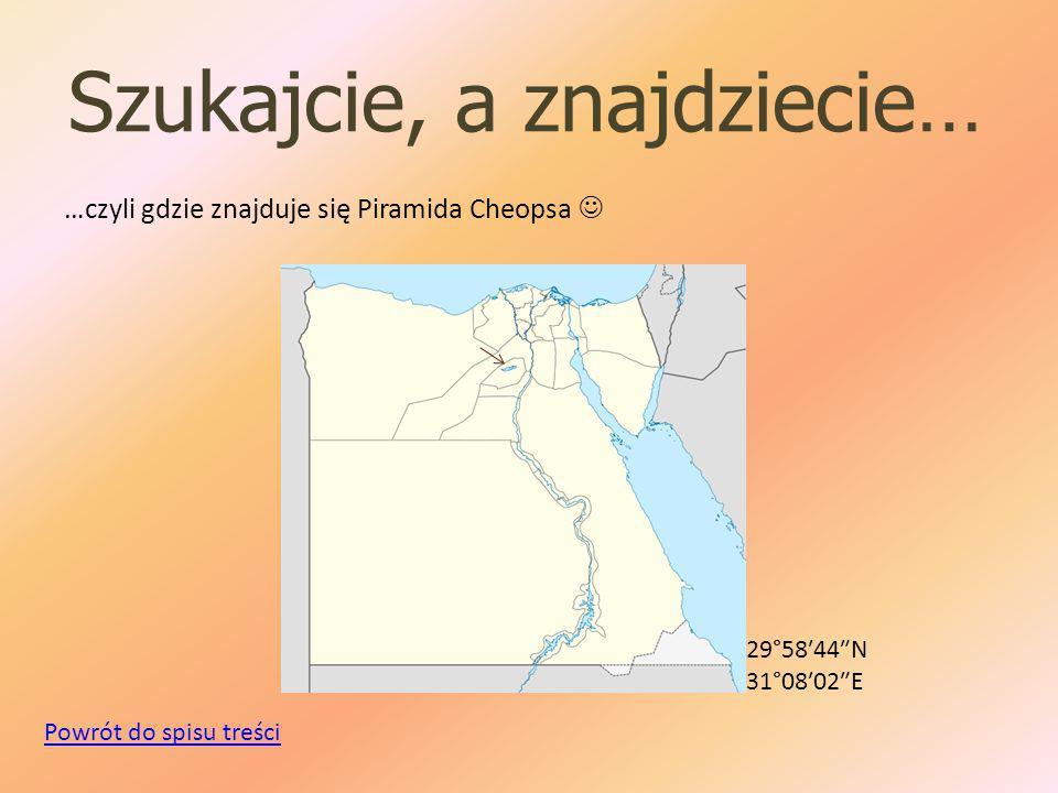 Szukajcie, a znajdziecie… …czyli gdzie znajduje się Piramida Cheopsa 29°58′44″N 31°08′02″E Powrót do spisu treści