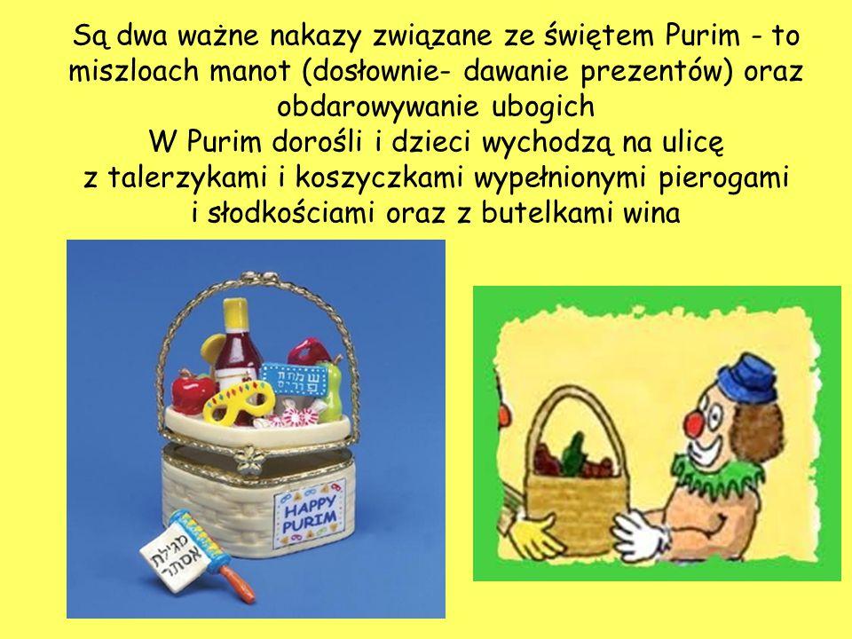 Są dwa ważne nakazy związane ze świętem Purim - to miszloach manot (dosłownie- dawanie prezentów) oraz obdarowywanie ubogich W Purim dorośli i dzieci
