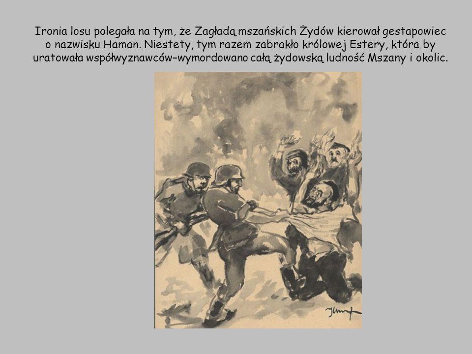 Ironia losu polegała na tym, że Zagładą mszańskich Żydów kierował gestapowiec o nazwisku Haman. Niestety, tym razem zabrakło królowej Estery, która by