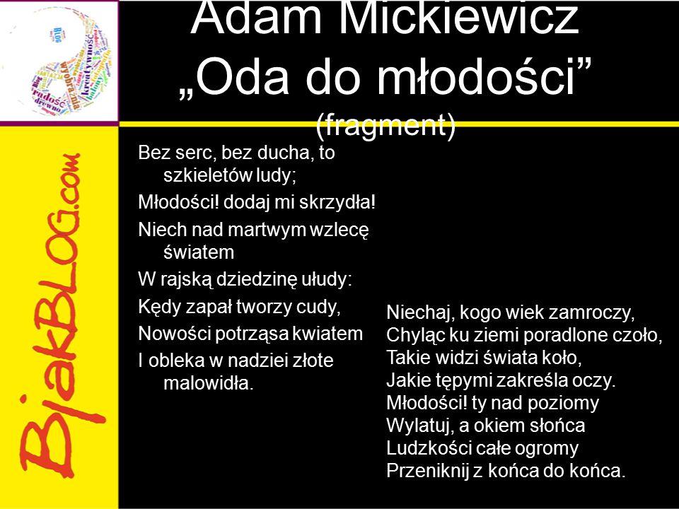 """Adam Mickiewicz """"Oda do młodości"""" (fragment) Bez serc, bez ducha, to szkieletów ludy; Młodości! dodaj mi skrzydła! Niech nad martwym wzlecę światem W"""