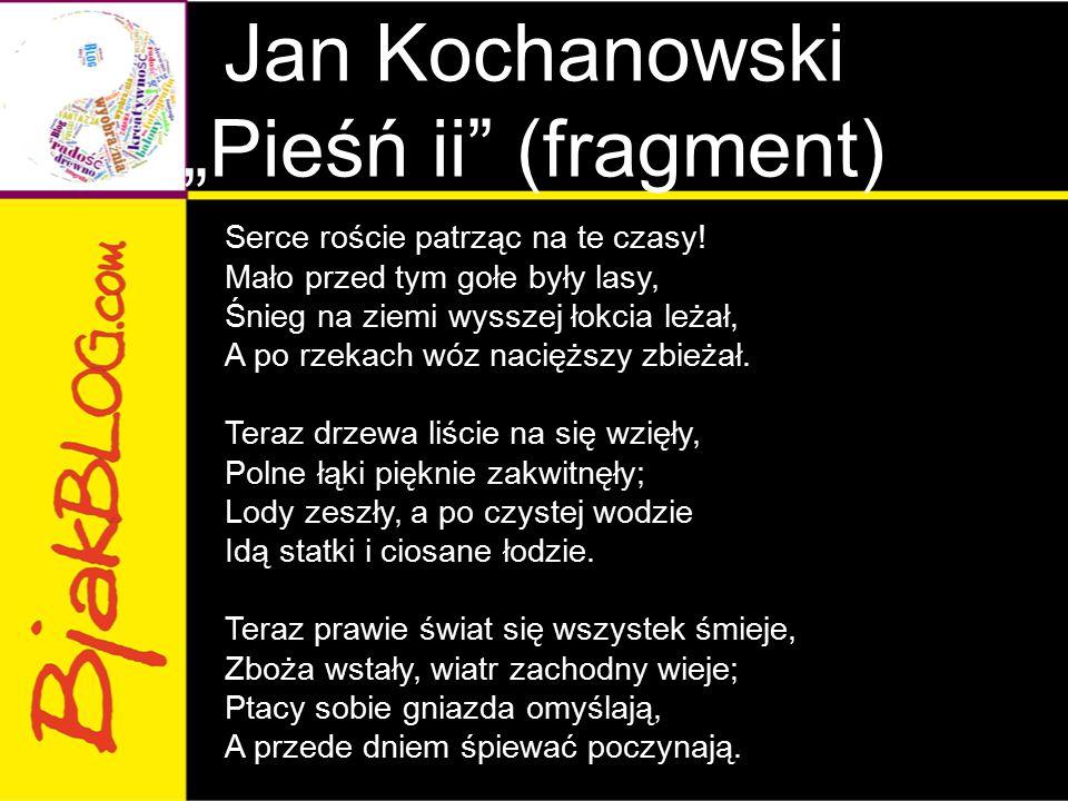 """Jan Kochanowski """"Pieśń ii"""" (fragment) Serce roście patrząc na te czasy! Mało przed tym gołe były lasy, Śnieg na ziemi wysszej łokcia leżał, A po rzeka"""