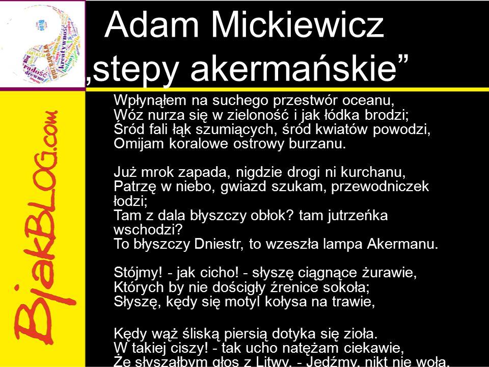 """Adam Mickiewicz """"stepy akermańskie"""" Wpłynąłem na suchego przestwór oceanu, Wóz nurza się w zieloność i jak łódka brodzi; Śród fali łąk szumiących, śró"""