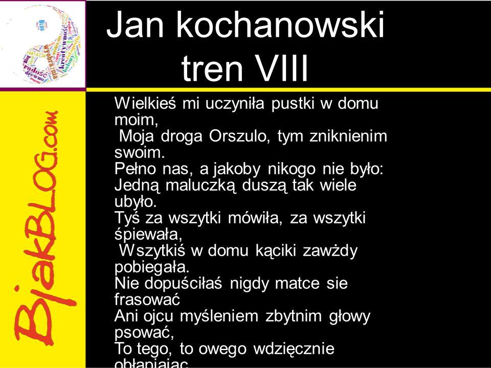 Jan kochanowski tren VIII Wielkieś mi uczyniła pustki w domu moim, Moja droga Orszulo, tym zniknienim swoim. Pełno nas, a jakoby nikogo nie było: Jedn