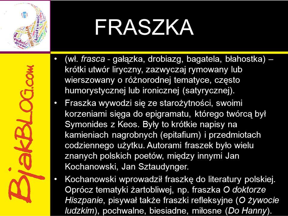 FRASZKA (wł. frasca - gałązka, drobiazg, bagatela, błahostka) – krótki utwór liryczny, zazwyczaj rymowany lub wierszowany o różnorodnej tematyce, częs