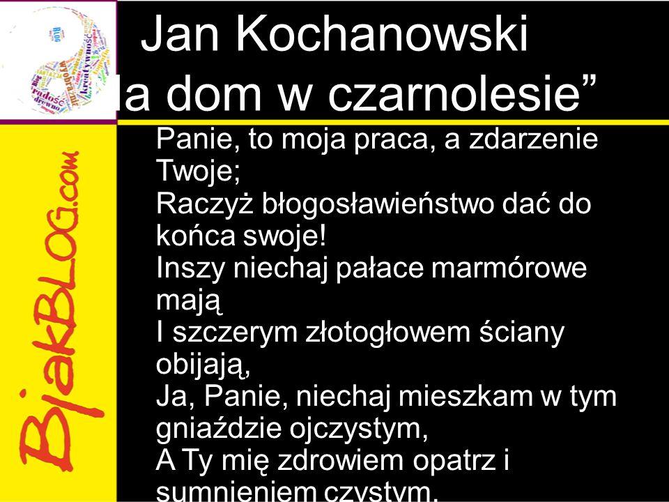 """Jan Kochanowski """"Na dom w czarnolesie"""" Panie, to moja praca, a zdarzenie Twoje; Raczyż błogosławieństwo dać do końca swoje! Inszy niechaj pałace marmó"""