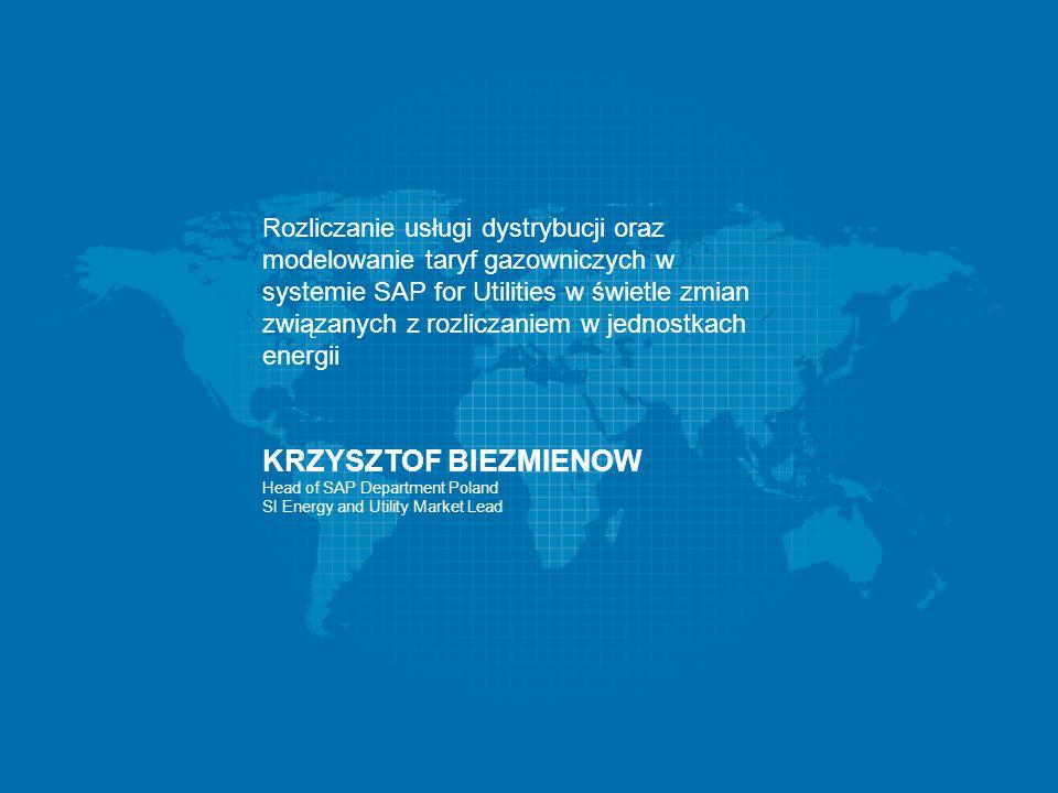 12-14/05/2014 Rozliczanie usługi dystrybucji oraz modelowanie taryf gazowniczych w systemie SAP for Utilities w świetle zmian związanych z rozliczaniem w jednostkach energii KRZYSZTOF BIEZMIENOW Head of SAP Department Poland SI Energy and Utility Market Lead