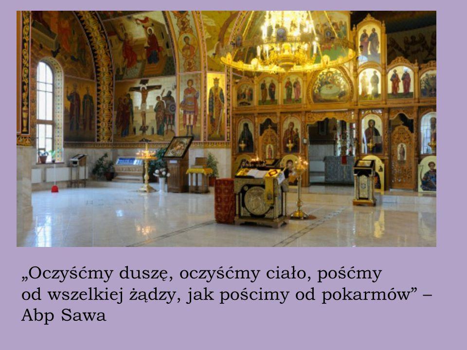 """""""Oczyśćmy duszę, oczyśćmy ciało, pośćmy od wszelkiej żądzy, jak pościmy od pokarmów"""" – Abp Sawa"""