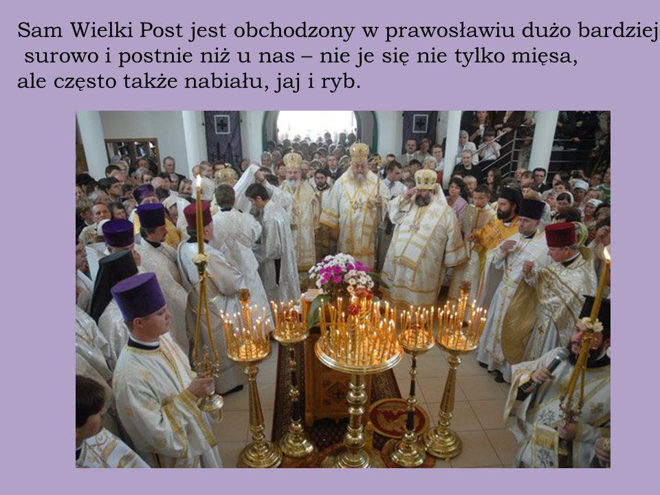 Sam Wielki Post jest obchodzony w prawosławiu dużo bardziej surowo i postnie niż u nas – nie je się nie tylko mięsa, ale często także nabiału, jaj i ryb.