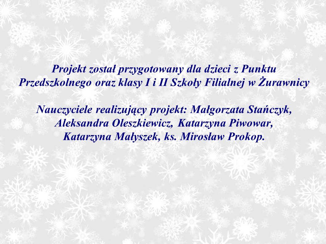 Projekt został przygotowany dla dzieci z Punktu Przedszkolnego oraz klasy I i II Szkoły Filialnej w Żurawnicy Nauczyciele realizujący projekt: Małgorz