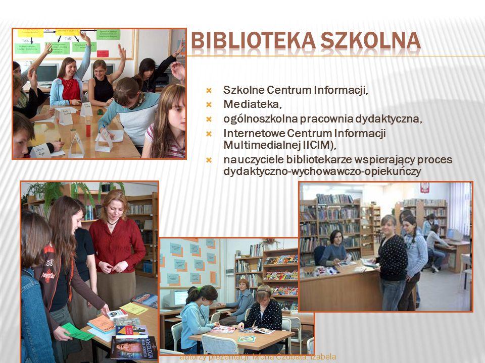 Szkolne Centrum Informacji,  Mediateka,  ogólnoszkolna pracownia dydaktyczna,  Internetowe Centrum Informacji Multimedialnej IICIM),  nauczyciele bibliotekarze wspierający proces dydaktyczno-wychowawczo-opiekuńczy autorzy prezentacji: Iwona Czubata, Izabela Piekarek