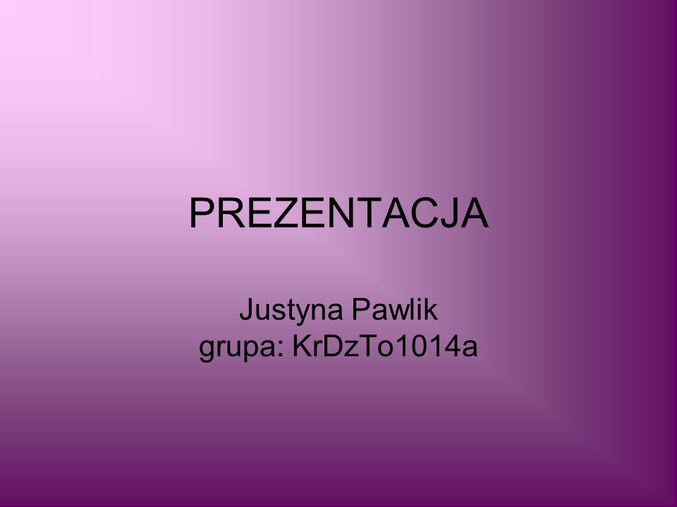 PREZENTACJA Justyna Pawlik grupa: KrDzTo1014a