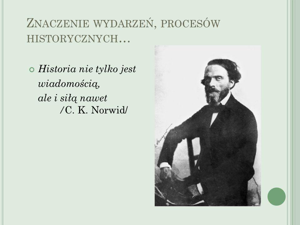 Z NACZENIE WYDARZEŃ, PROCESÓW HISTORYCZNYCH … Historia nie tylko jest wiadomością, ale i siłą nawet / C. K. Norwid/
