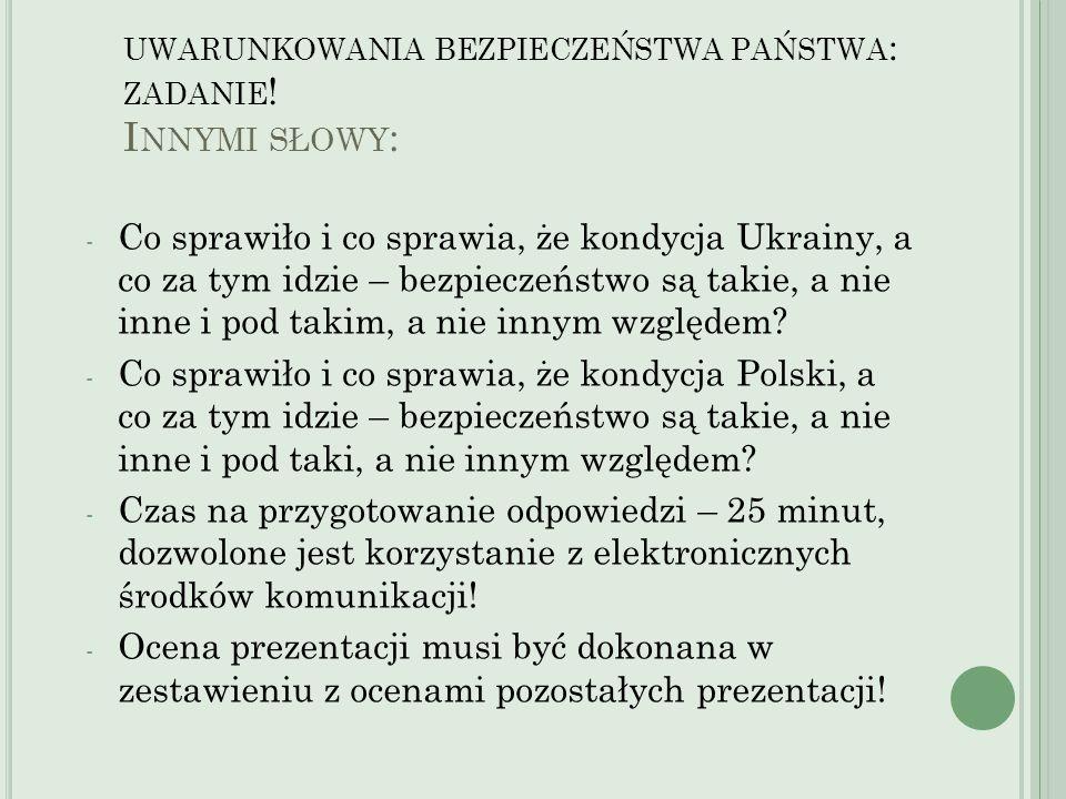 UWARUNKOWANIA BEZPIECZEŃSTWA PAŃSTWA : ZADANIE ! I NNYMI SŁOWY : - Co sprawiło i co sprawia, że kondycja Ukrainy, a co za tym idzie – bezpieczeństwo s