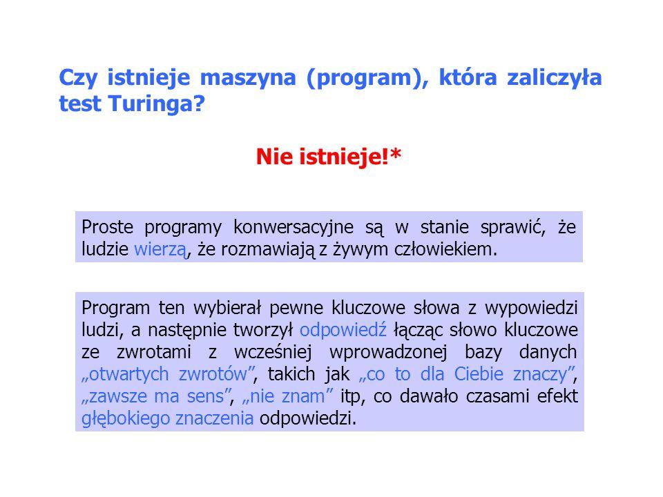 Czy istnieje maszyna (program), która zaliczyła test Turinga? Nie istnieje!* Proste programy konwersacyjne są w stanie sprawić, że ludzie wierzą, że r
