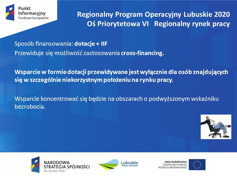 Regionalny Program Operacyjny Lubuskie 2020 Oś Priorytetowa VI Regionalny rynek pracy Sposób finansowania: dotacje + IIF Przewiduje się możliwość zastosowania cross-financing.