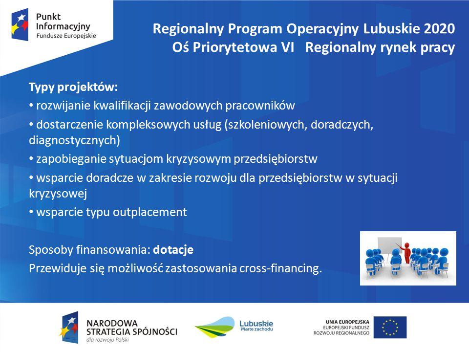 Regionalny Program Operacyjny Lubuskie 2020 Oś Priorytetowa VI Regionalny rynek pracy Typy projektów: rozwijanie kwalifikacji zawodowych pracowników dostarczenie kompleksowych usług (szkoleniowych, doradczych, diagnostycznych) zapobieganie sytuacjom kryzysowym przedsiębiorstw wsparcie doradcze w zakresie rozwoju dla przedsiębiorstw w sytuacji kryzysowej wsparcie typu outplacement Sposoby finansowania: dotacje Przewiduje się możliwość zastosowania cross-financing.