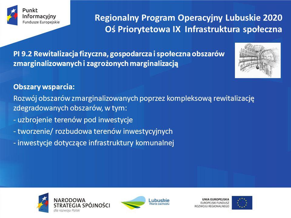 Regionalny Program Operacyjny Lubuskie 2020 Oś Priorytetowa IX Infrastruktura społeczna PI 9.2 Rewitalizacja fizyczna, gospodarcza i społeczna obszarów zmarginalizowanych i zagrożonych marginalizacją Obszary wsparcia: Rozwój obszarów zmarginalizowanych poprzez kompleksową rewitalizację zdegradowanych obszarów, w tym: - uzbrojenie terenów pod inwestycje - tworzenie/ rozbudowa terenów inwestycyjnych - inwestycje dotyczące infrastruktury komunalnej