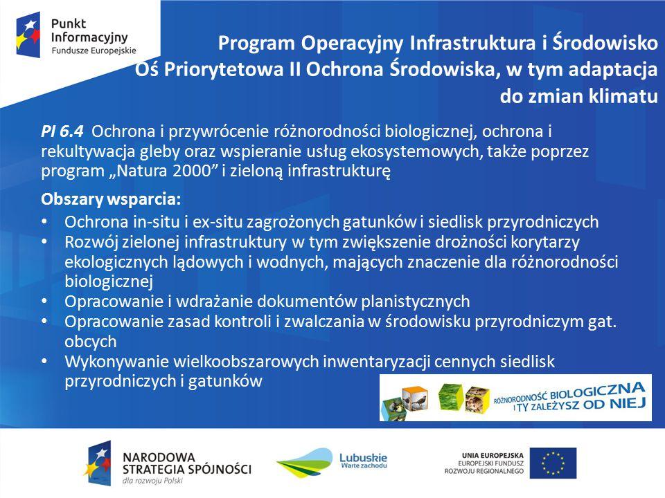 """Program Operacyjny Infrastruktura i Środowisko Oś Priorytetowa II Ochrona Środowiska, w tym adaptacja do zmian klimatu PI 6.4 Ochrona i przywrócenie różnorodności biologicznej, ochrona i rekultywacja gleby oraz wspieranie usług ekosystemowych, także poprzez program """"Natura 2000 i zieloną infrastrukturę Obszary wsparcia: Ochrona in-situ i ex-situ zagrożonych gatunków i siedlisk przyrodniczych Rozwój zielonej infrastruktury w tym zwiększenie drożności korytarzy ekologicznych lądowych i wodnych, mających znaczenie dla różnorodności biologicznej Opracowanie i wdrażanie dokumentów planistycznych Opracowanie zasad kontroli i zwalczania w środowisku przyrodniczym gat."""