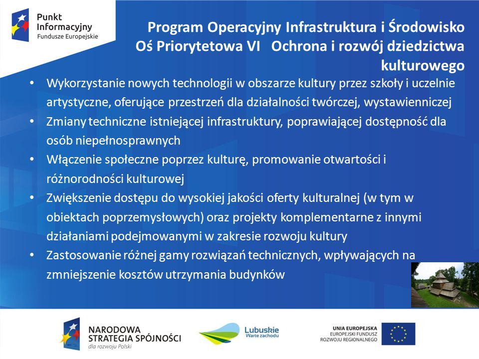 Program Operacyjny Infrastruktura i Środowisko Oś Priorytetowa VI Ochrona i rozwój dziedzictwa kulturowego Wykorzystanie nowych technologii w obszarze kultury przez szkoły i uczelnie artystyczne, oferujące przestrzeń dla działalności twórczej, wystawienniczej Zmiany techniczne istniejącej infrastruktury, poprawiającej dostępność dla osób niepełnosprawnych Włączenie społeczne poprzez kulturę, promowanie otwartości i różnorodności kulturowej Zwiększenie dostępu do wysokiej jakości oferty kulturalnej (w tym w obiektach poprzemysłowych) oraz projekty komplementarne z innymi działaniami podejmowanymi w zakresie rozwoju kultury Zastosowanie różnej gamy rozwiązań technicznych, wpływających na zmniejszenie kosztów utrzymania budynków