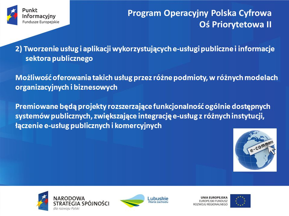 Program Operacyjny Polska Cyfrowa Oś Priorytetowa II 2) Tworzenie usług i aplikacji wykorzystujących e-usługi publiczne i informacje sektora publicznego Możliwość oferowania takich usług przez różne podmioty, w różnych modelach organizacyjnych i biznesowych Premiowane będą projekty rozszerzające funkcjonalność ogólnie dostępnych systemów publicznych, zwiększające integrację e-usług z różnych instytucji, łączenie e-usług publicznych i komercyjnych