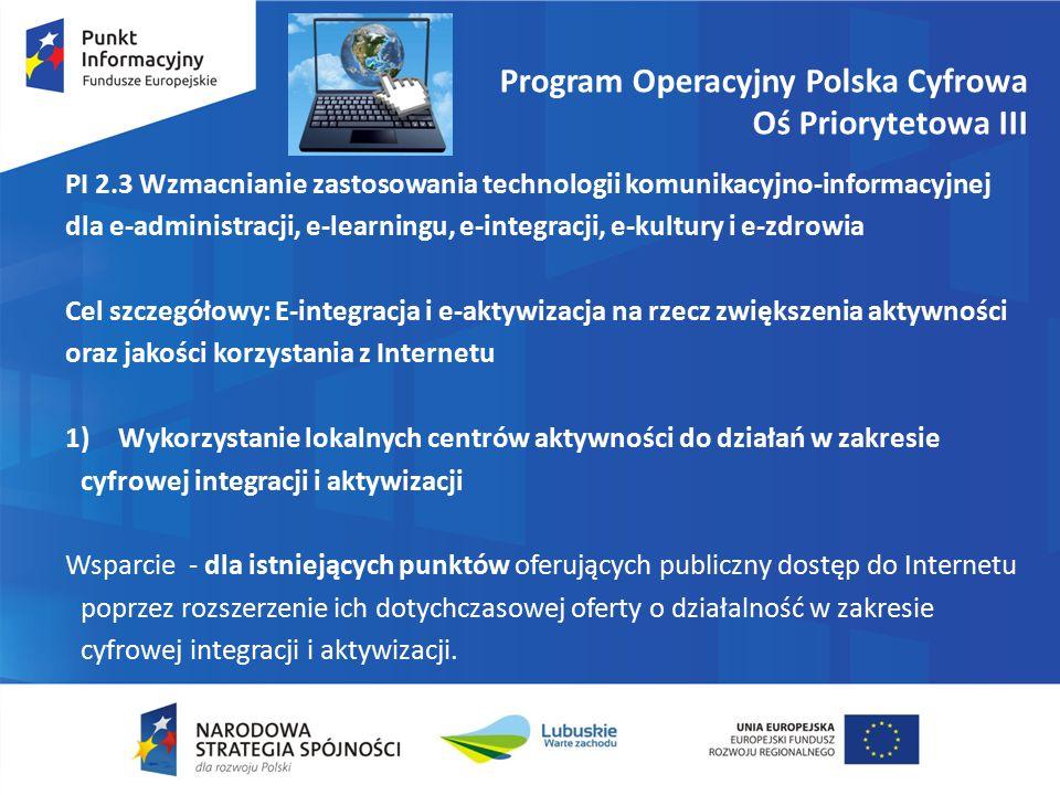 Program Operacyjny Polska Cyfrowa Oś Priorytetowa III PI 2.3 Wzmacnianie zastosowania technologii komunikacyjno-informacyjnej dla e-administracji, e-learningu, e-integracji, e-kultury i e-zdrowia Cel szczegółowy: E-integracja i e-aktywizacja na rzecz zwiększenia aktywności oraz jakości korzystania z Internetu 1)Wykorzystanie lokalnych centrów aktywności do działań w zakresie cyfrowej integracji i aktywizacji Wsparcie - dla istniejących punktów oferujących publiczny dostęp do Internetu poprzez rozszerzenie ich dotychczasowej oferty o działalność w zakresie cyfrowej integracji i aktywizacji.