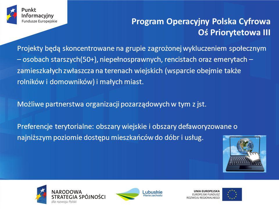 Program Operacyjny Polska Cyfrowa Oś Priorytetowa III Projekty będą skoncentrowane na grupie zagrożonej wykluczeniem społecznym – osobach starszych(50+), niepełnosprawnych, rencistach oraz emerytach – zamieszkałych zwłaszcza na terenach wiejskich (wsparcie obejmie także rolników i domowników) i małych miast.