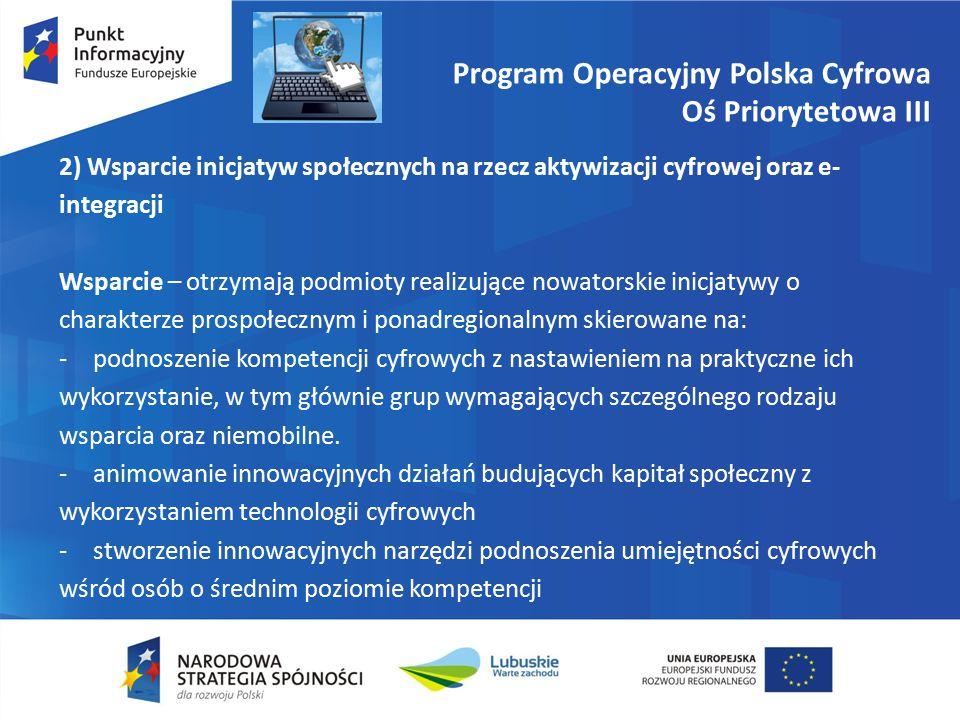 Program Operacyjny Polska Cyfrowa Oś Priorytetowa III 2) Wsparcie inicjatyw społecznych na rzecz aktywizacji cyfrowej oraz e- integracji Wsparcie – otrzymają podmioty realizujące nowatorskie inicjatywy o charakterze prospołecznym i ponadregionalnym skierowane na: -podnoszenie kompetencji cyfrowych z nastawieniem na praktyczne ich wykorzystanie, w tym głównie grup wymagających szczególnego rodzaju wsparcia oraz niemobilne.