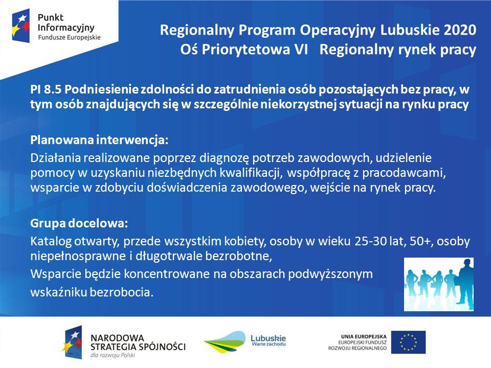Regionalny Program Operacyjny Lubuskie 2020 Oś Priorytetowa VI Regionalny rynek pracy PI 8.5 Podniesienie zdolności do zatrudnienia osób pozostających bez pracy, w tym osób znajdujących się w szczególnie niekorzystnej sytuacji na rynku pracy Planowana interwencja: Działania realizowane poprzez diagnozę potrzeb zawodowych, udzielenie pomocy w uzyskaniu niezbędnych kwalifikacji, współpracę z pracodawcami, wsparcie w zdobyciu doświadczenia zawodowego, wejście na rynek pracy.
