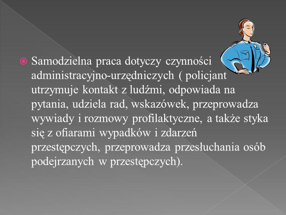  Samodzielna praca dotyczy czynności administracyjno-urzędniczych ( policjant utrzymuje kontakt z ludźmi, odpowiada na pytania, udziela rad, wskazówe