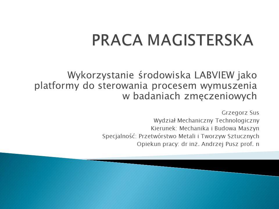 Wykorzystanie środowiska LABVIEW jako platformy do sterowania procesem wymuszenia w badaniach zmęczeniowych Grzegorz Sus Wydział Mechaniczny Technolog