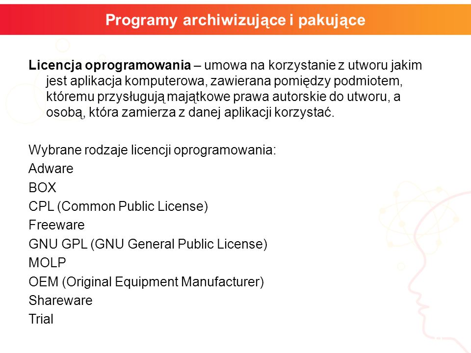 informatyka + 6 Programy archiwizujące i pakujące Licencja oprogramowania – umowa na korzystanie z utworu jakim jest aplikacja komputerowa, zawierana pomiędzy podmiotem, któremu przysługują majątkowe prawa autorskie do utworu, a osobą, która zamierza z danej aplikacji korzystać.